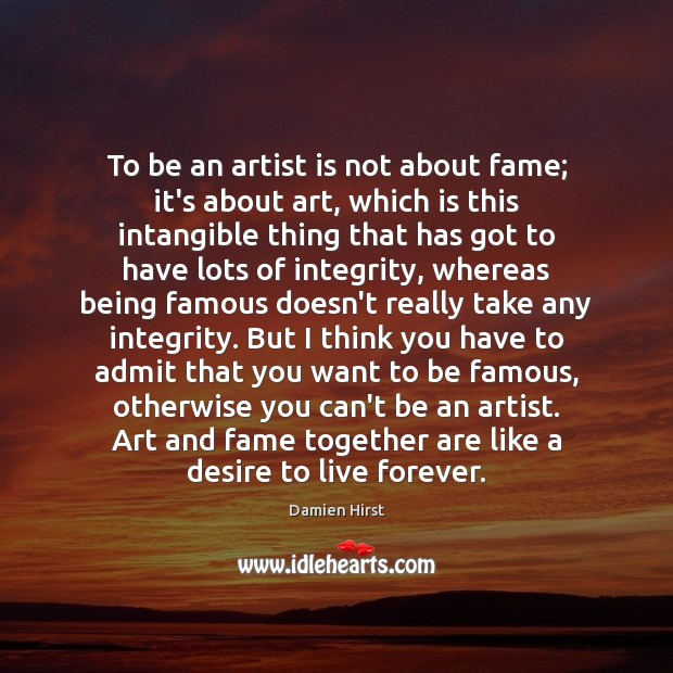 To be an artist is not about fame; it's about art, which Damien Hirst Picture Quote