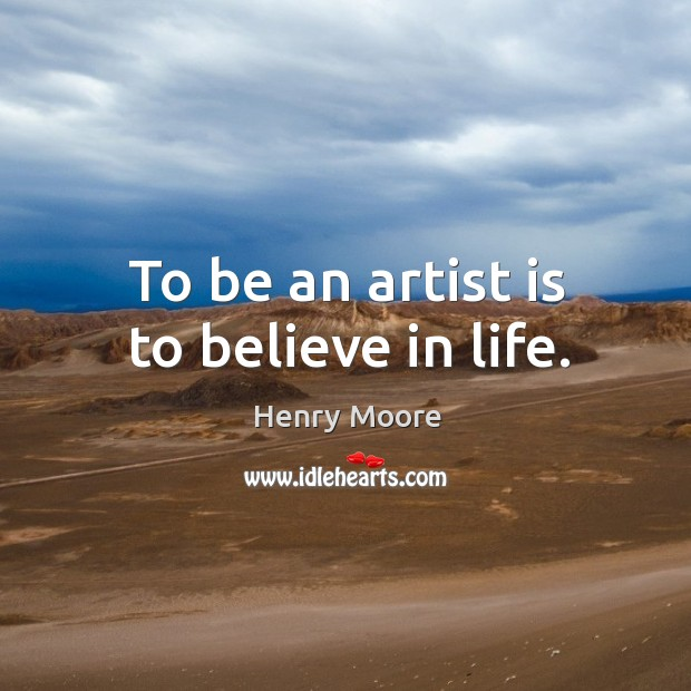 To be an artist is to believe in life. Henry Moore Picture Quote