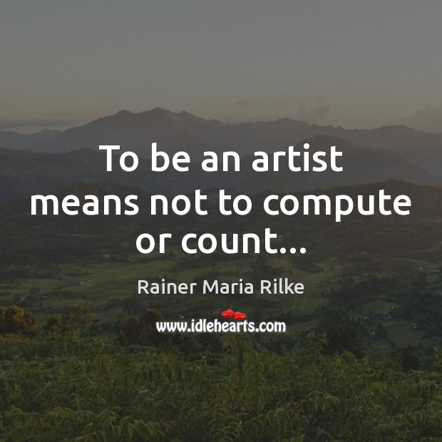 To be an artist means not to compute or count… Image