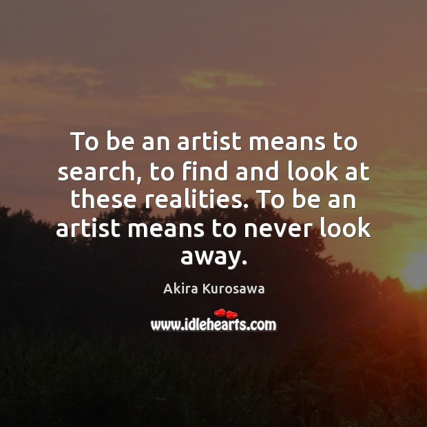 To be an artist means to search, to find and look at Image