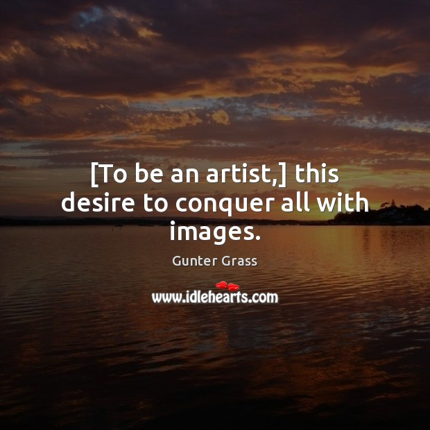 [To be an artist,] this desire to conquer all with images. Gunter Grass Picture Quote