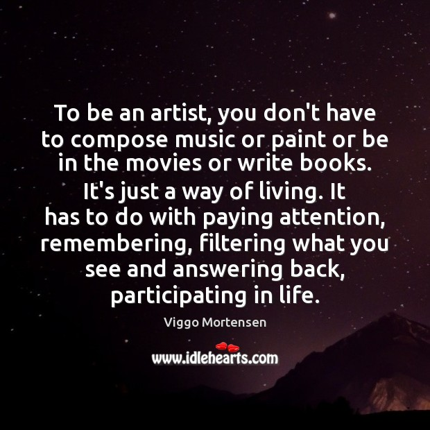 To be an artist, you don't have to compose music or paint Viggo Mortensen Picture Quote