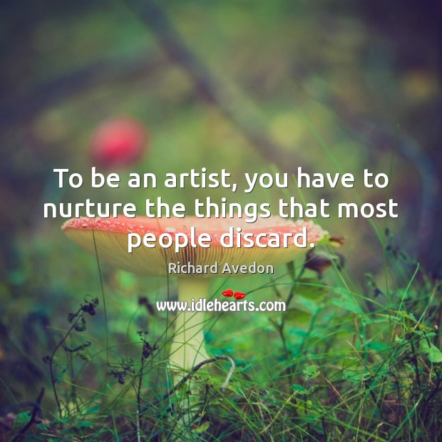 To be an artist, you have to nurture the things that most people discard. Image