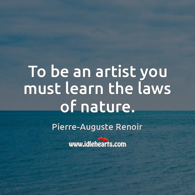 To be an artist you must learn the laws of nature. Pierre-Auguste Renoir Picture Quote