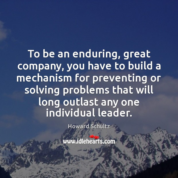 To be an enduring, great company, you have to build a mechanism Howard Schultz Picture Quote