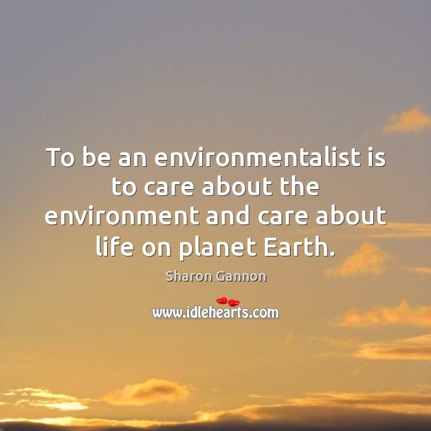 To be an environmentalist is to care about the environment and care Sharon Gannon Picture Quote