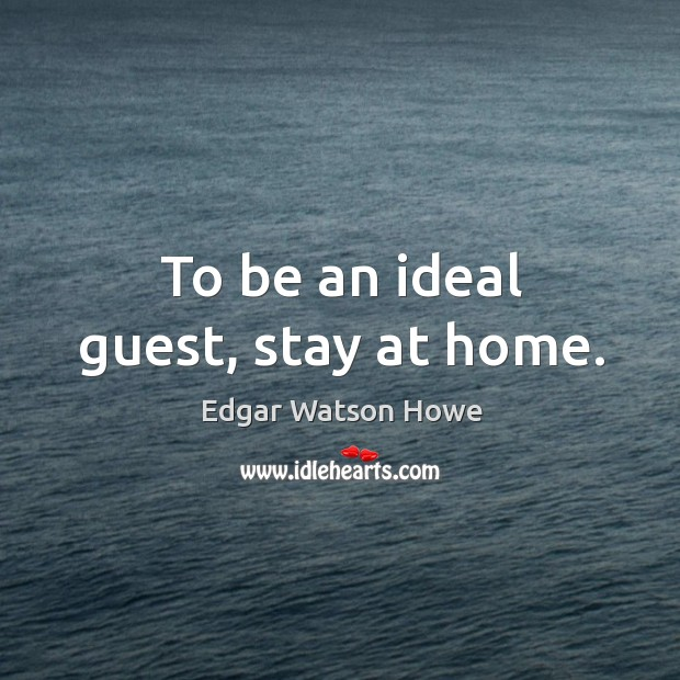 To be an ideal guest, stay at home. Image