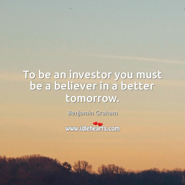 Image, To be an investor you must be a believer in a better tomorrow.