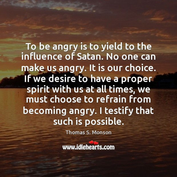 To be angry is to yield to the influence of Satan. No Thomas S. Monson Picture Quote