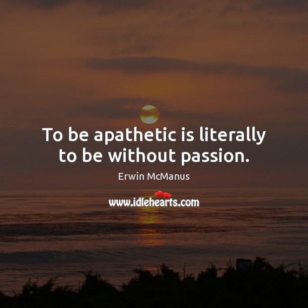 To be apathetic is literally to be without passion. Image