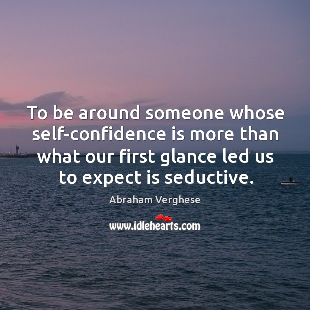 To be around someone whose self-confidence is more than what our first Image