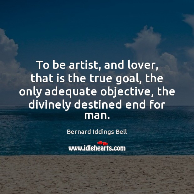 To be artist, and lover, that is the true goal, the only Image