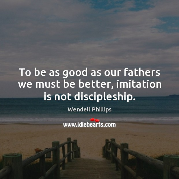 To be as good as our fathers we must be better, imitation is not discipleship. Wendell Phillips Picture Quote
