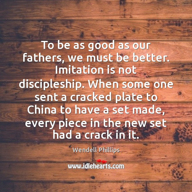 To be as good as our fathers, we must be better. Imitation Wendell Phillips Picture Quote
