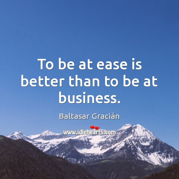 To be at ease is better than to be at business. Image