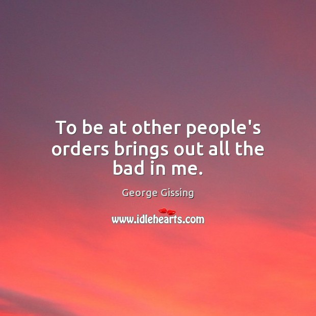 To be at other people's orders brings out all the bad in me. George Gissing Picture Quote