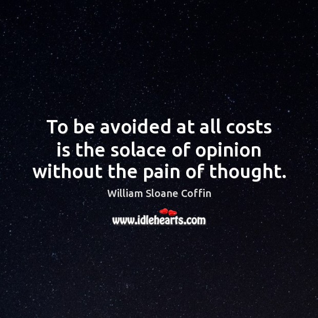 To be avoided at all costs is the solace of opinion without the pain of thought. William Sloane Coffin Picture Quote