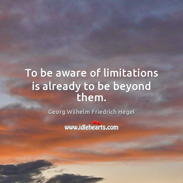 To be aware of limitations is already to be beyond them. Georg Wilhelm Friedrich Hegel Picture Quote