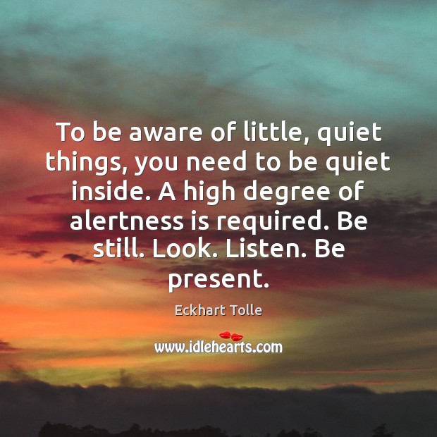 Image, To be aware of little, quiet things, you need to be quiet