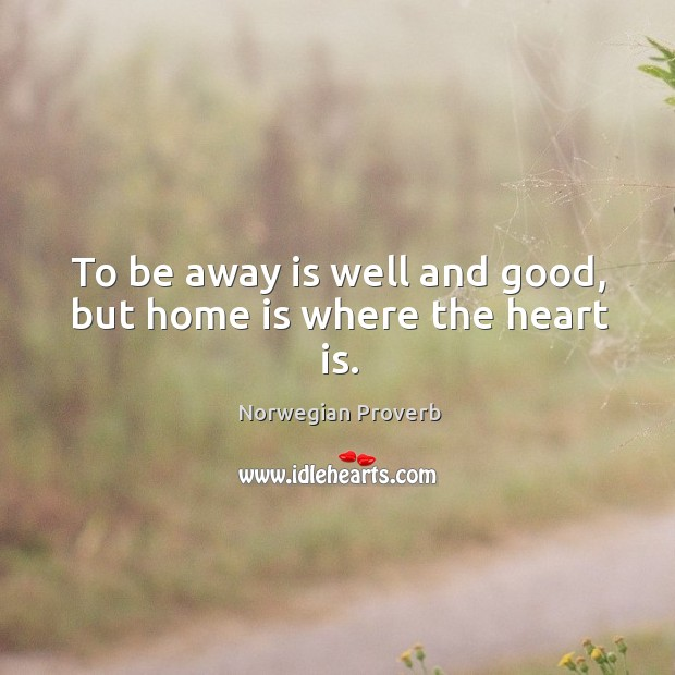 To be away is well and good, but home is where the heart is. Norwegian Proverbs Image