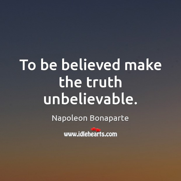 To be believed make the truth unbelievable. Napoleon Bonaparte Picture Quote