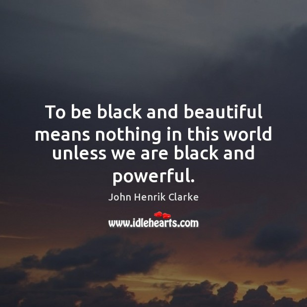 To be black and beautiful means nothing in this world unless we are black and powerful. Image