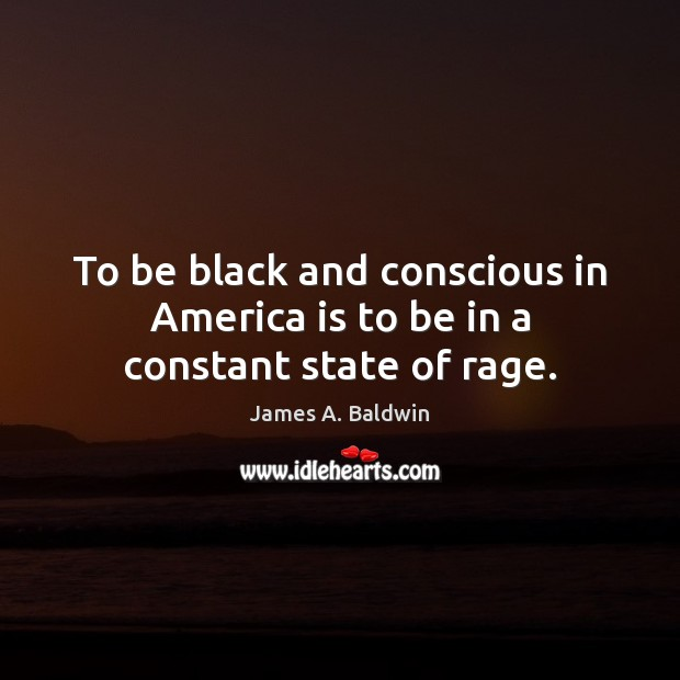 To be black and conscious in America is to be in a constant state of rage. James A. Baldwin Picture Quote