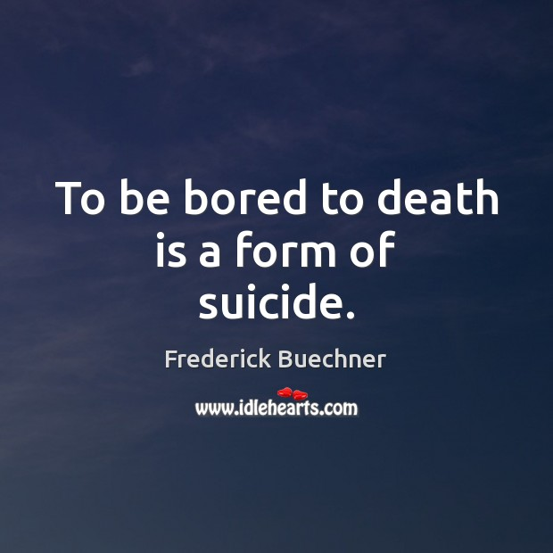 To be bored to death is a form of suicide. Frederick Buechner Picture Quote