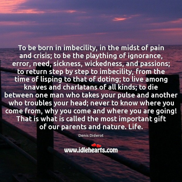 To be born in imbecility, in the midst of pain and crisis; Denis Diderot Picture Quote