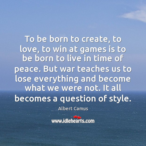 To be born to create, to love, to win at games is Albert Camus Picture Quote