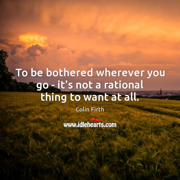 To be bothered wherever you go – it's not a rational thing to want at all. Colin Firth Picture Quote