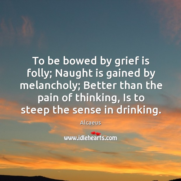 Image, To be bowed by grief is folly; naught is gained by melancholy; better than the pain of thinking