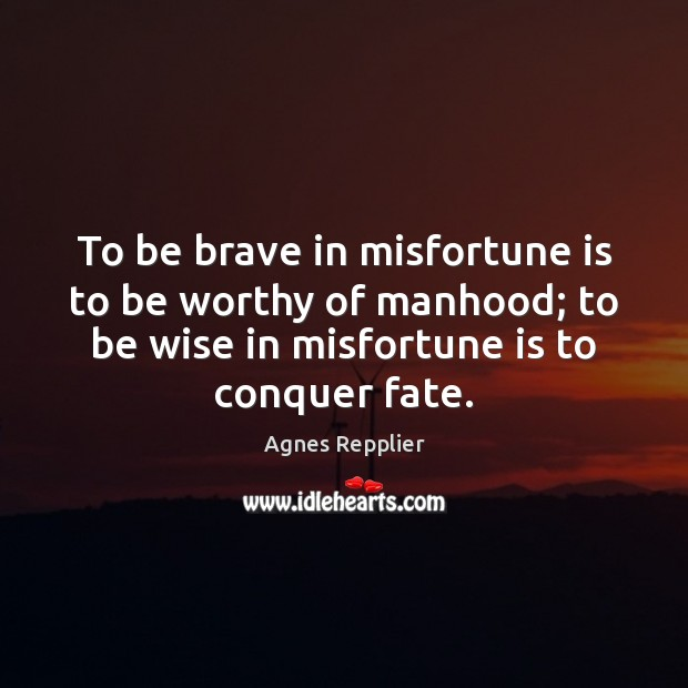 To be brave in misfortune is to be worthy of manhood; to Agnes Repplier Picture Quote