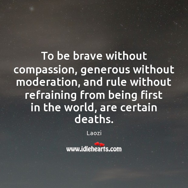To be brave without compassion, generous without moderation, and rule without refraining Laozi Picture Quote