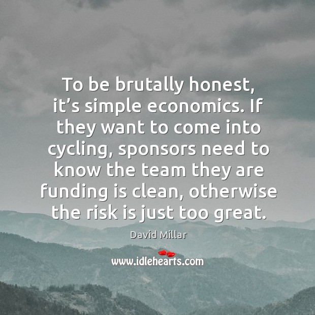 To be brutally honest, it's simple economics. If they want to come into cycling David Millar Picture Quote