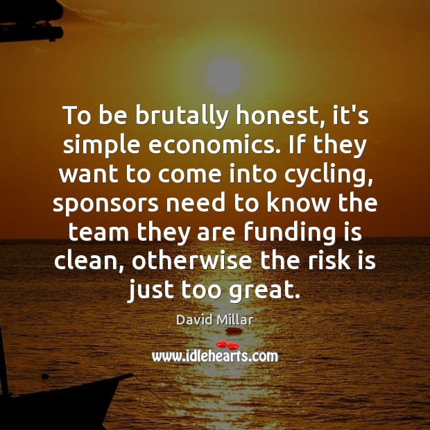To be brutally honest, it's simple economics. If they want to come David Millar Picture Quote