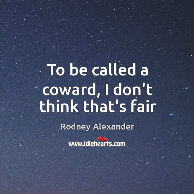 To be called a coward, I don't think that's fair Image