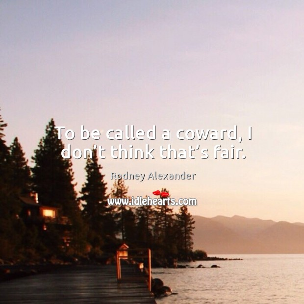 To be called a coward, I don't think that's fair. Rodney Alexander Picture Quote