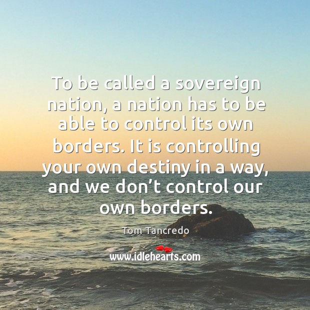 To be called a sovereign nation, a nation has to be able to control its own borders. Image