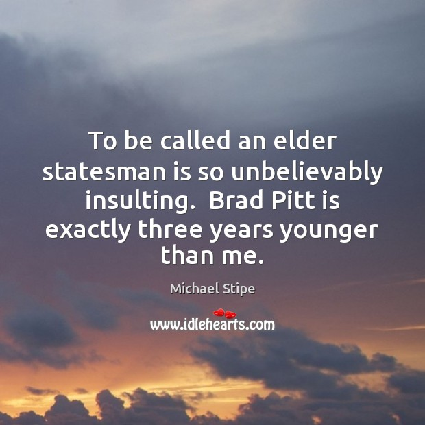 To be called an elder statesman is so unbelievably insulting.  Brad Pitt Michael Stipe Picture Quote