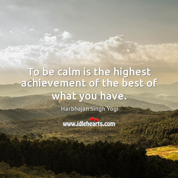 To be calm is the highest achievement of the best of what you have. Image