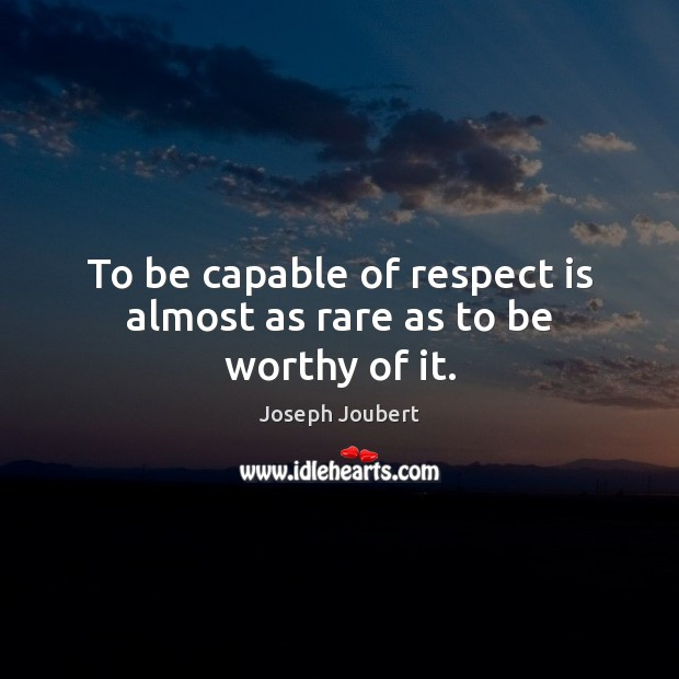 Image, To be capable of respect is almost as rare as to be worthy of it.