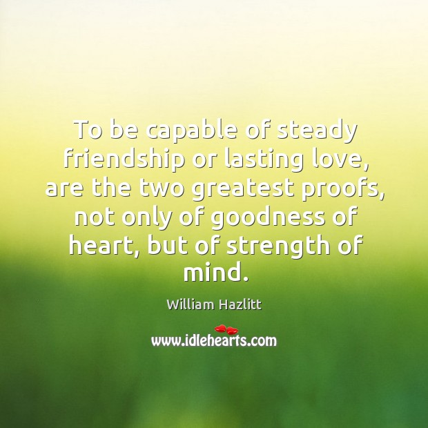To be capable of steady friendship or lasting love, are the two greatest proofs Image