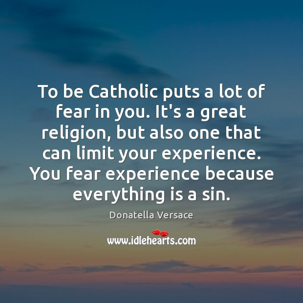 To be Catholic puts a lot of fear in you. It's a Image