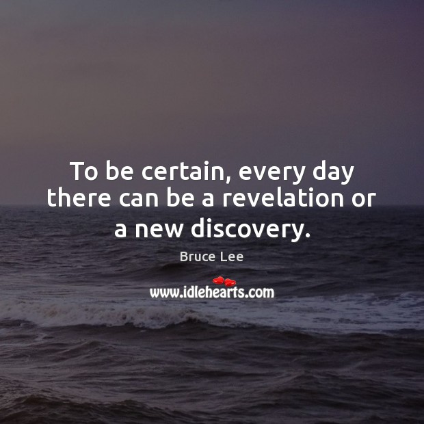 To be certain, every day there can be a revelation or a new discovery. Image