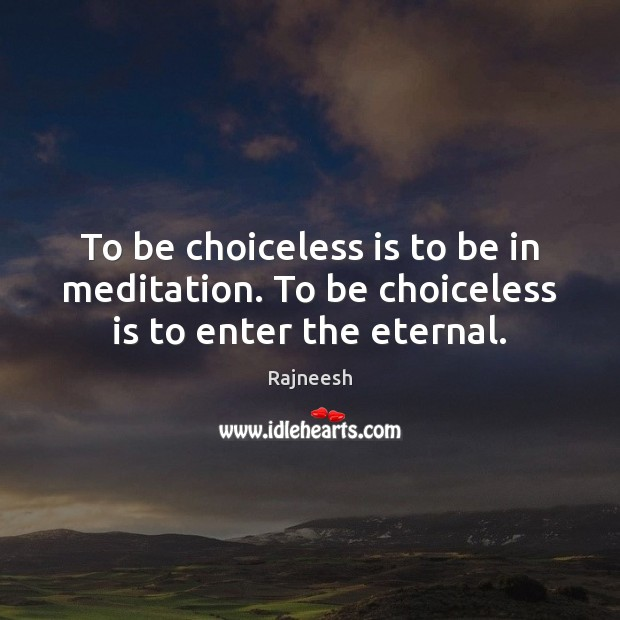 Image, To be choiceless is to be in meditation. To be choiceless is to enter the eternal.