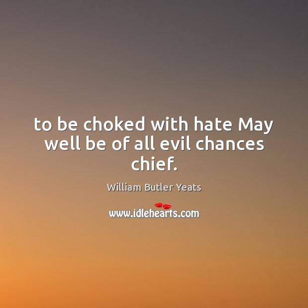 To be choked with hate May well be of all evil chances chief. William Butler Yeats Picture Quote