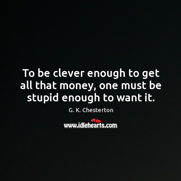 To be clever enough to get all that money, one must be stupid enough to want it. G. K. Chesterton Picture Quote