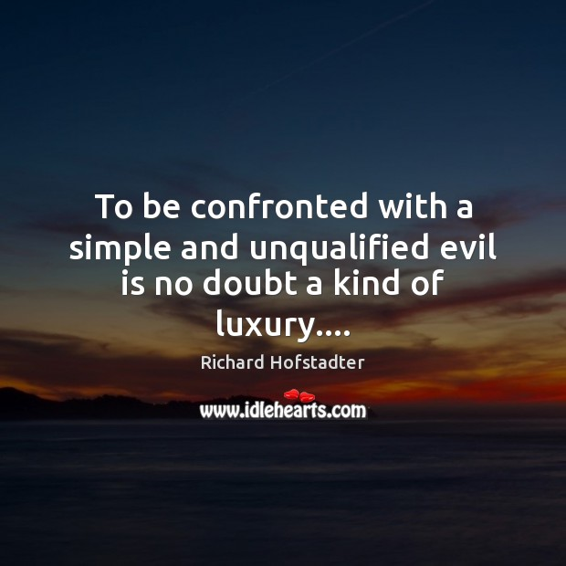 To be confronted with a simple and unqualified evil is no doubt a kind of luxury…. Richard Hofstadter Picture Quote