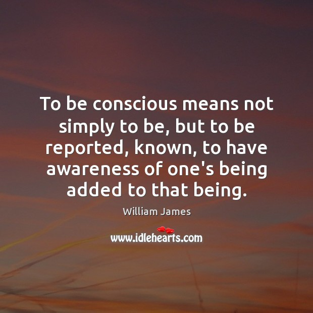 To be conscious means not simply to be, but to be reported, William James Picture Quote